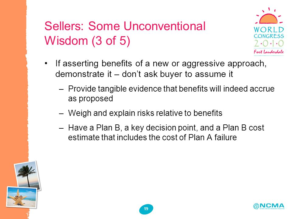 19 Sellers: Some Unconventional Wisdom (3 of 5) If asserting benefits of a new or aggressive approach, demonstrate it – don't ask buyer to assume it –