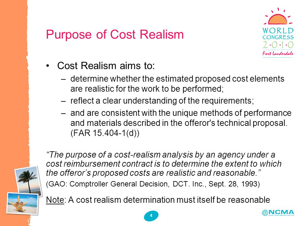 4 Purpose of Cost Realism Cost Realism aims to: –determine whether the estimated proposed cost elements are realistic for the work to be performed; –reflect a clear understanding of the requirements; –and are consistent with the unique methods of performance and materials described in the offeror s technical proposal.