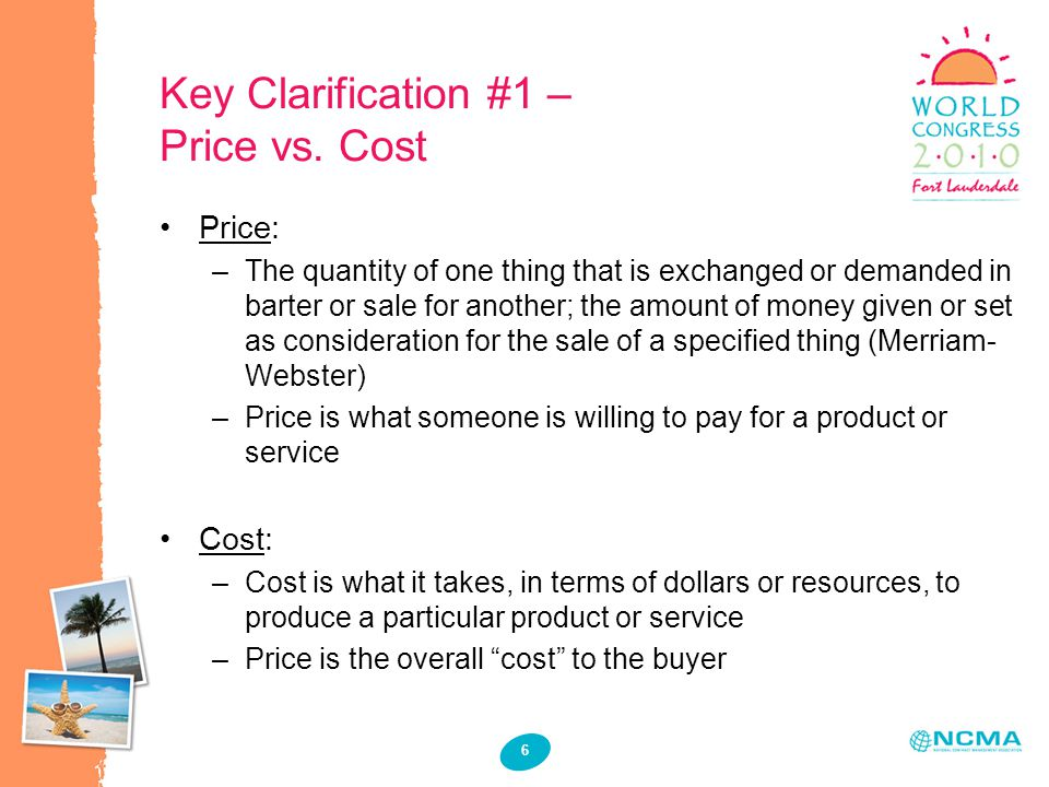 6 Key Clarification #1 – Price vs. Cost Price: –The quantity of one thing that is exchanged or demanded in barter or sale for another; the amount of m