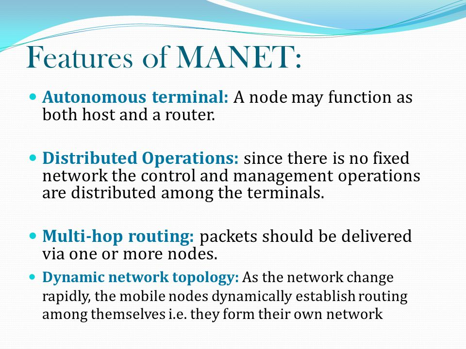 Features of MANET: Autonomous terminal: A node may function as both host and a router.