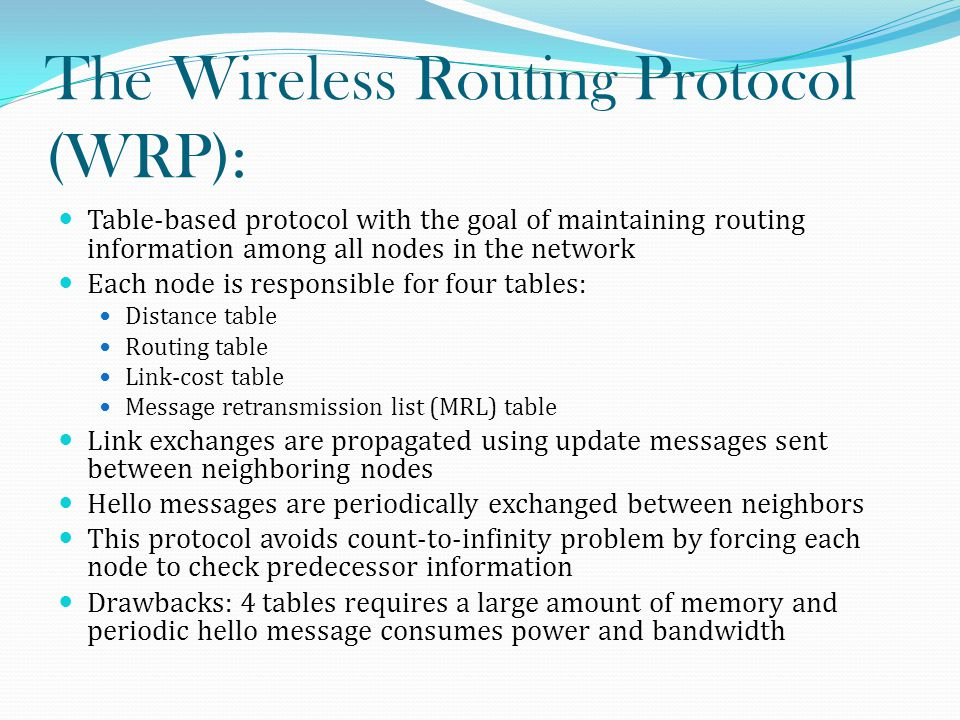 The Wireless Routing Protocol (WRP): Table-based protocol with the goal of maintaining routing information among all nodes in the network Each node is responsible for four tables: Distance table Routing table Link-cost table Message retransmission list (MRL) table Link exchanges are propagated using update messages sent between neighboring nodes Hello messages are periodically exchanged between neighbors This protocol avoids count-to-infinity problem by forcing each node to check predecessor information Drawbacks: 4 tables requires a large amount of memory and periodic hello message consumes power and bandwidth