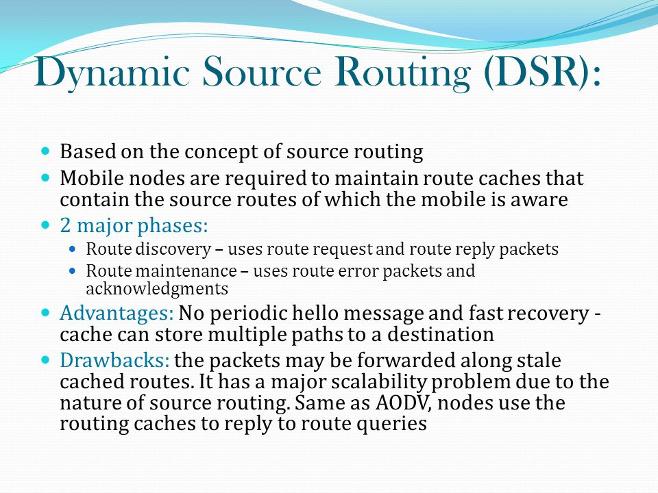 Dynamic Source Routing (DSR): Based on the concept of source routing Mobile nodes are required to maintain route caches that contain the source routes of which the mobile is aware 2 major phases: Route discovery – uses route request and route reply packets Route maintenance – uses route error packets and acknowledgments Advantages: No periodic hello message and fast recovery - cache can store multiple paths to a destination Drawbacks: the packets may be forwarded along stale cached routes.