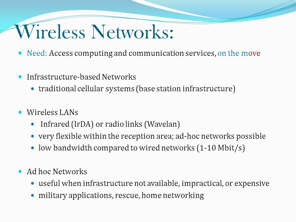 Wireless Networks: Need: Access computing and communication services, on the move Infrastructure-based Networks traditional cellular systems (base station infrastructure) Wireless LANs Infrared (IrDA) or radio links (Wavelan) very flexible within the reception area; ad-hoc networks possible low bandwidth compared to wired networks (1-10 Mbit/s) Ad hoc Networks useful when infrastructure not available, impractical, or expensive military applications, rescue, home networking
