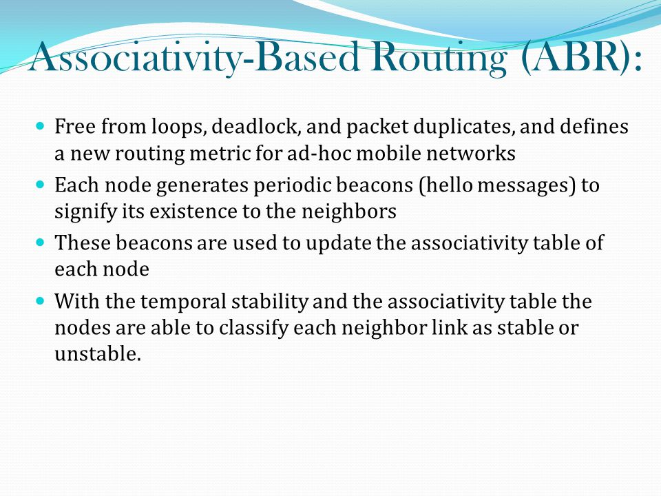 Associativity-Based Routing (ABR): Free from loops, deadlock, and packet duplicates, and defines a new routing metric for ad-hoc mobile networks Each node generates periodic beacons (hello messages) to signify its existence to the neighbors These beacons are used to update the associativity table of each node With the temporal stability and the associativity table the nodes are able to classify each neighbor link as stable or unstable.