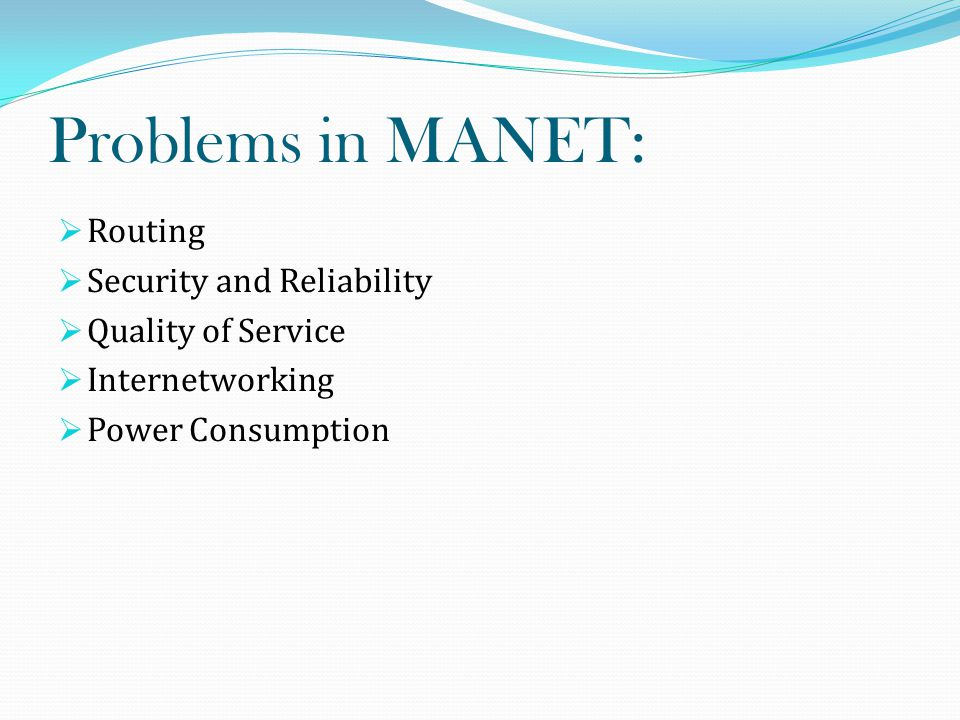 Problems in MANET:  Routing  Security and Reliability  Quality of Service  Internetworking  Power Consumption