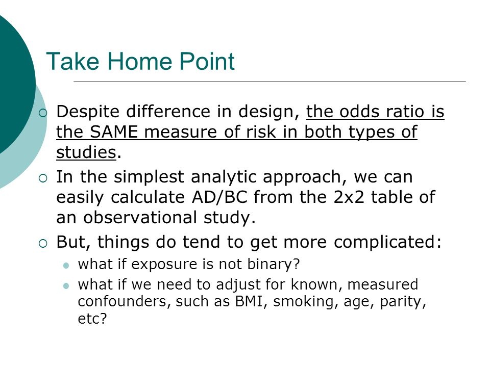 Take Home Point  Despite difference in design, the odds ratio is the SAME measure of risk in both types of studies.