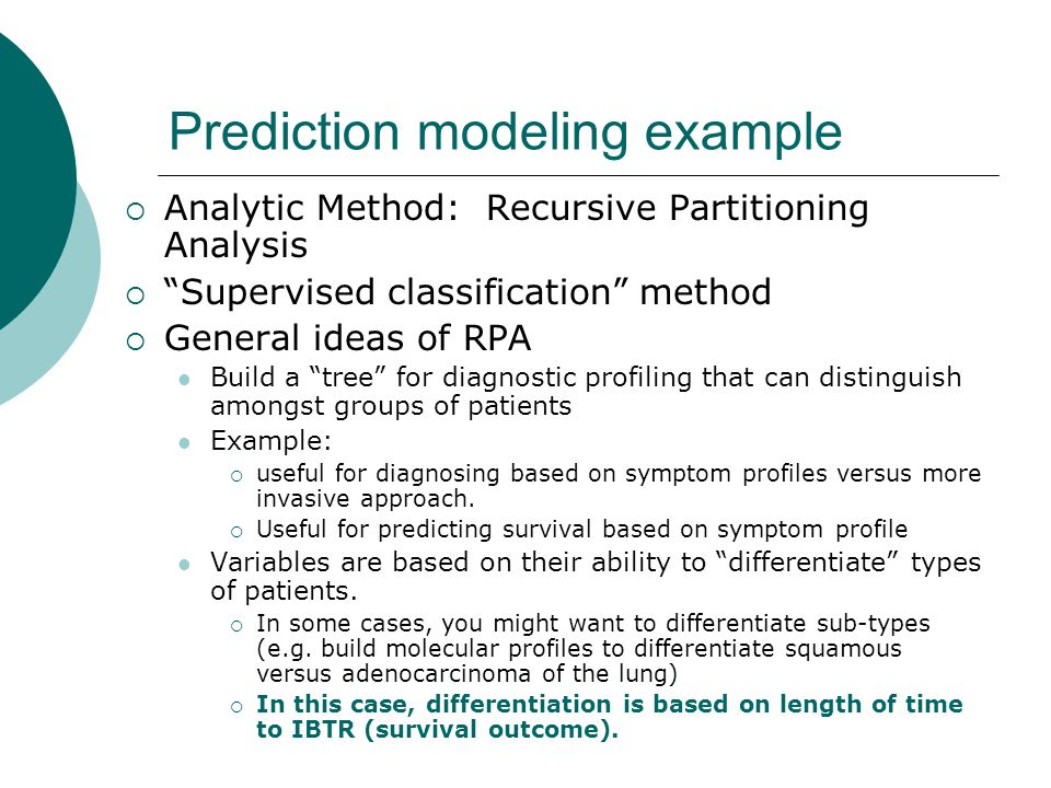 Prediction modeling example  Analytic Method: Recursive Partitioning Analysis  Supervised classification method  General ideas of RPA Build a tree for diagnostic profiling that can distinguish amongst groups of patients Example:  useful for diagnosing based on symptom profiles versus more invasive approach.
