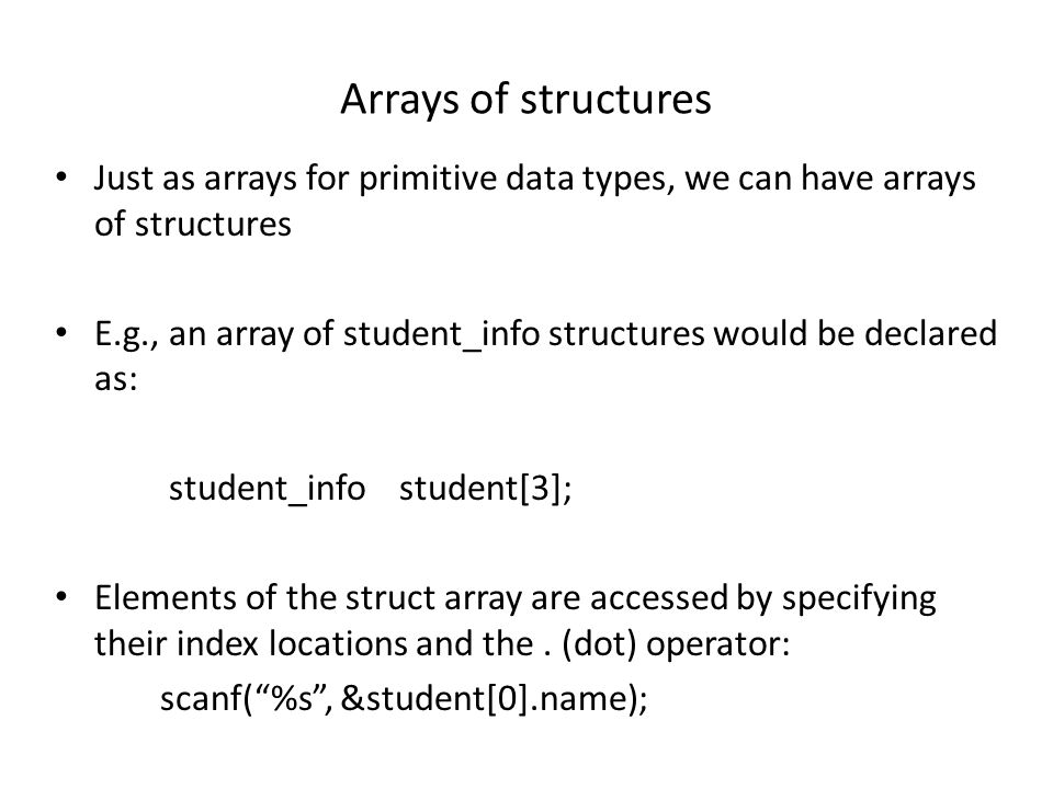 Arrays of structures Just as arrays for primitive data types, we can have arrays of structures E.g., an array of student_info structures would be decl