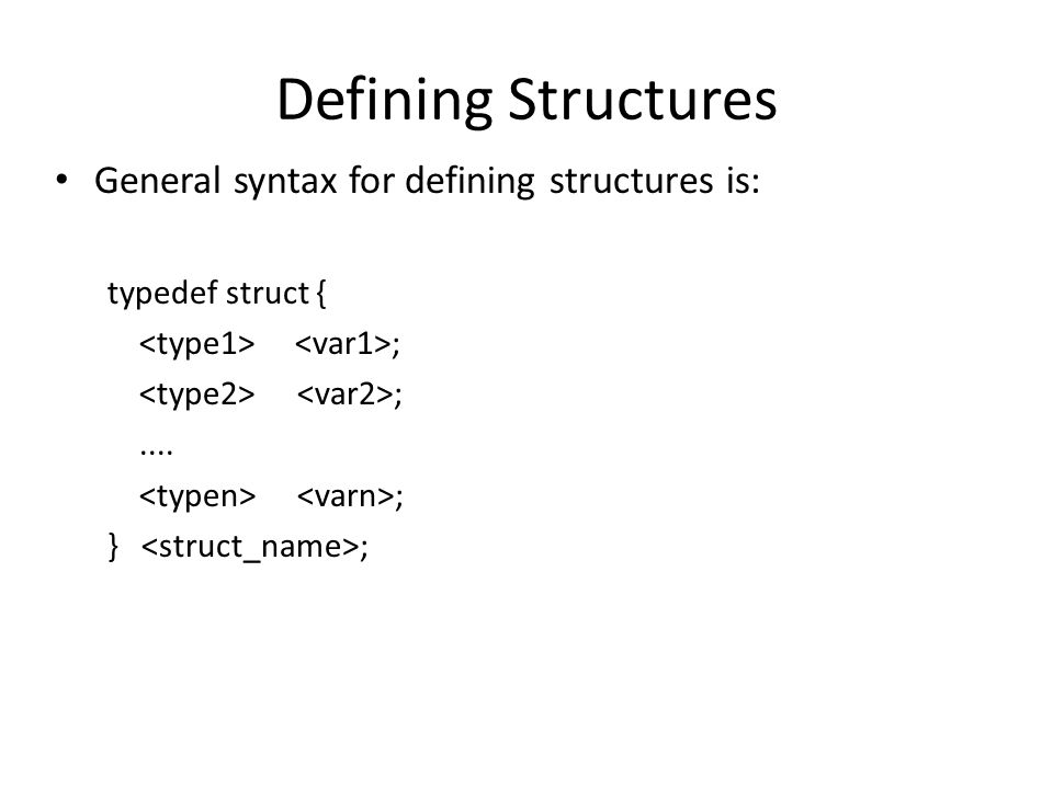 Defining Structures General syntax for defining structures is: typedef struct { ;.... ; } ;