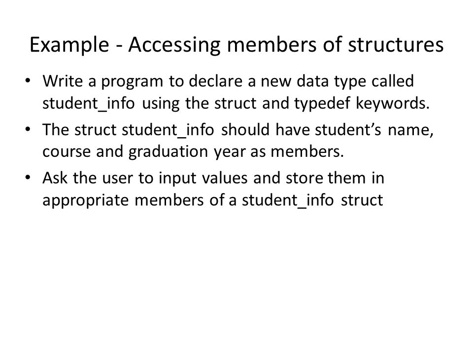 Example - Accessing members of structures Write a program to declare a new data type called student_info using the struct and typedef keywords. The st