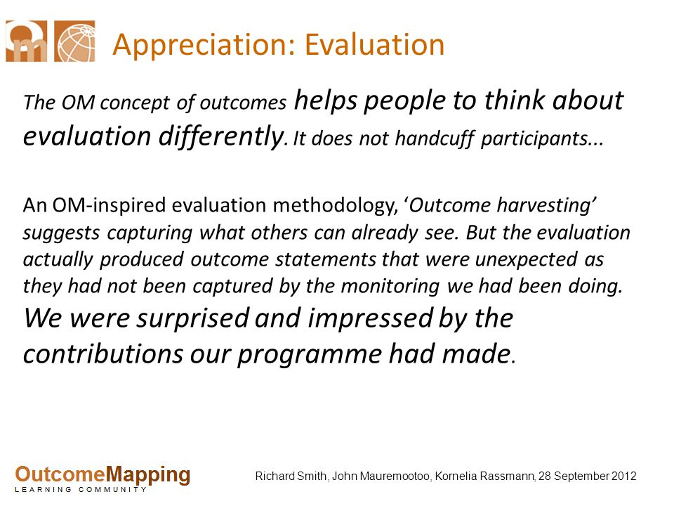 Richard Smith, John Mauremootoo, Kornelia Rassmann, 28 September 2012 Appreciation: Evaluation The OM concept of outcomes helps people to think about evaluation differently.