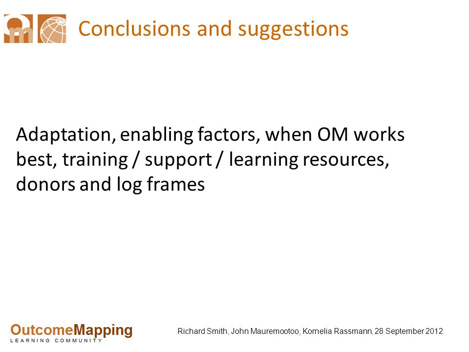 Richard Smith, John Mauremootoo, Kornelia Rassmann, 28 September 2012 Conclusions and suggestions Adaptation, enabling factors, when OM works best, training / support / learning resources, donors and log frames