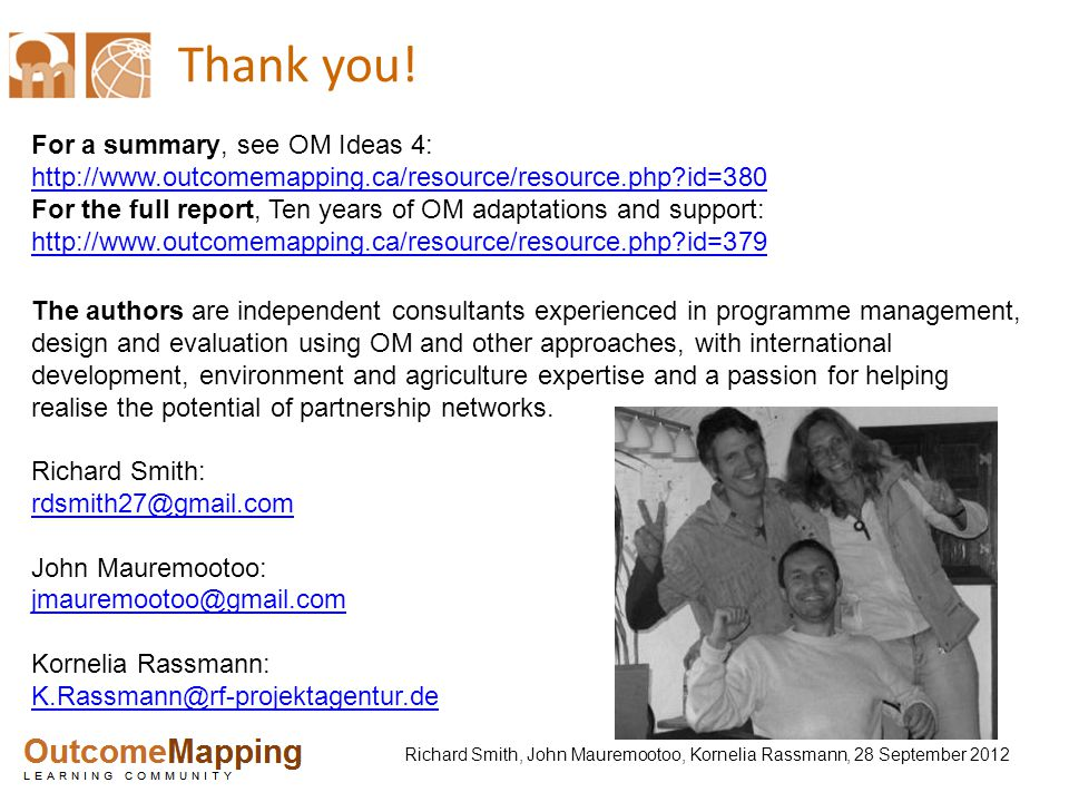 Richard Smith, John Mauremootoo, Kornelia Rassmann, 28 September 2012 Thank you! For a summary, see OM Ideas 4: http://www.outcomemapping.ca/resource/