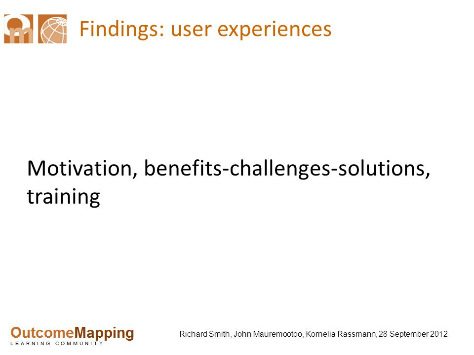 Richard Smith, John Mauremootoo, Kornelia Rassmann, 28 September 2012 Findings: user experiences Motivation, benefits-challenges-solutions, training