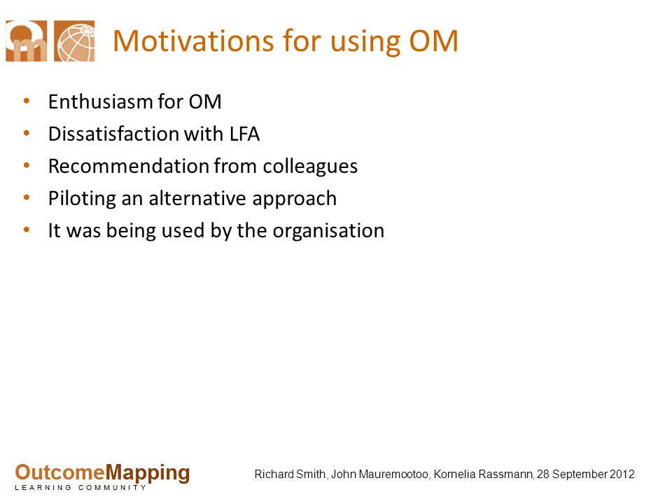 Richard Smith, John Mauremootoo, Kornelia Rassmann, 28 September 2012 Motivations for using OM Enthusiasm for OM Dissatisfaction with LFA Recommendation from colleagues Piloting an alternative approach It was being used by the organisation