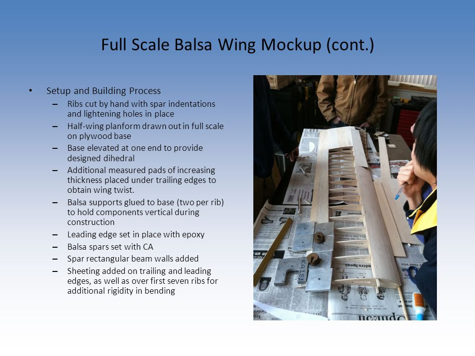 Full Scale Balsa Wing Mockup (cont.) Setup and Building Process – Ribs cut by hand with spar indentations and lightening holes in place – Half-wing planform drawn out in full scale on plywood base – Base elevated at one end to provide designed dihedral – Additional measured pads of increasing thickness placed under trailing edges to obtain wing twist.