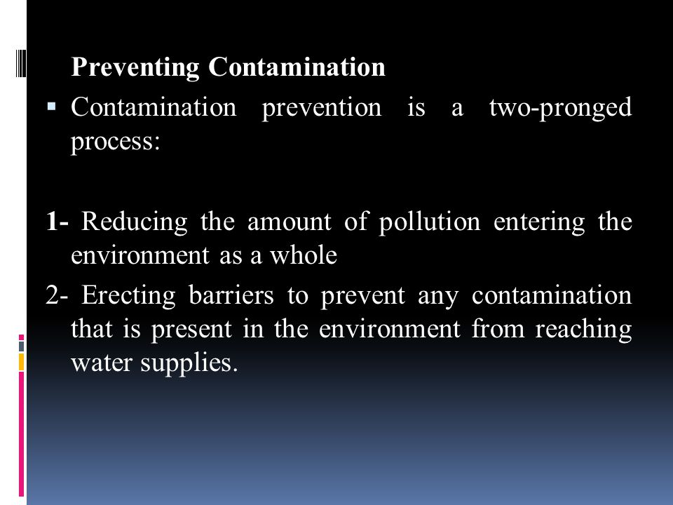 Preventing Contamination  Contamination prevention is a two-pronged process: 1- Reducing the amount of pollution entering the environment as a whole 2- Erecting barriers to prevent any contamination that is present in the environment from reaching water supplies.