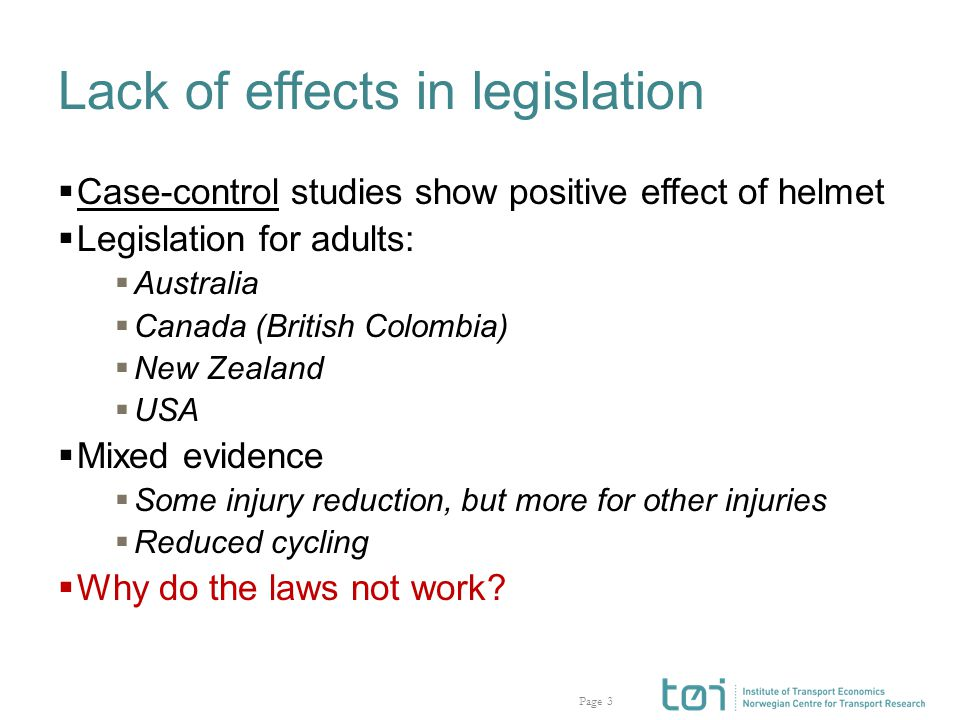Page Lack of effects in legislation  Case-control studies show positive effect of helmet  Legislation for adults:  Australia  Canada (British Colombia)  New Zealand  USA  Mixed evidence  Some injury reduction, but more for other injuries  Reduced cycling  Why do the laws not work.