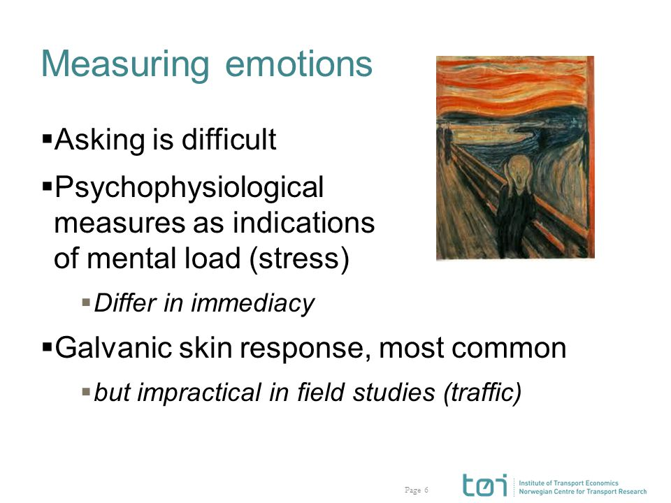 Page Measuring emotions  Asking is difficult  Psychophysiological measures as indications of mental load (stress)  Differ in immediacy  Galvanic skin response, most common  but impractical in field studies (traffic) 6