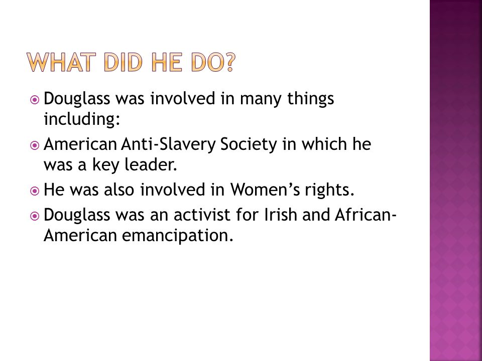  Douglass was involved in many things including:  American Anti-Slavery Society in which he was a key leader.