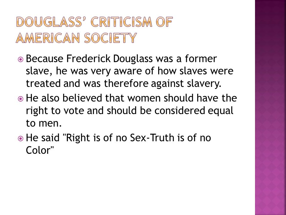  Because Frederick Douglass was a former slave, he was very aware of how slaves were treated and was therefore against slavery.