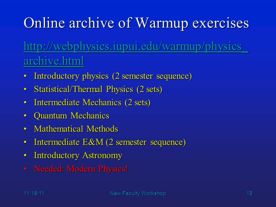 18 Online archive of Warmup exercises http://webphysics.iupui.edu/warmup/physics_ archive.html http://webphysics.iupui.edu/warmup/physics_ archive.html Introductory physics (2 semester sequence)Introductory physics (2 semester sequence) Statistical/Thermal Physics (2 sets)Statistical/Thermal Physics (2 sets) Intermediate Mechanics (2 sets)Intermediate Mechanics (2 sets) Quantum MechanicsQuantum Mechanics Mathematical MethodsMathematical Methods Intermediate E&M (2 semester sequence)Intermediate E&M (2 semester sequence) Introductory AstronomyIntroductory Astronomy Needed: Modern Physics!Needed: Modern Physics.