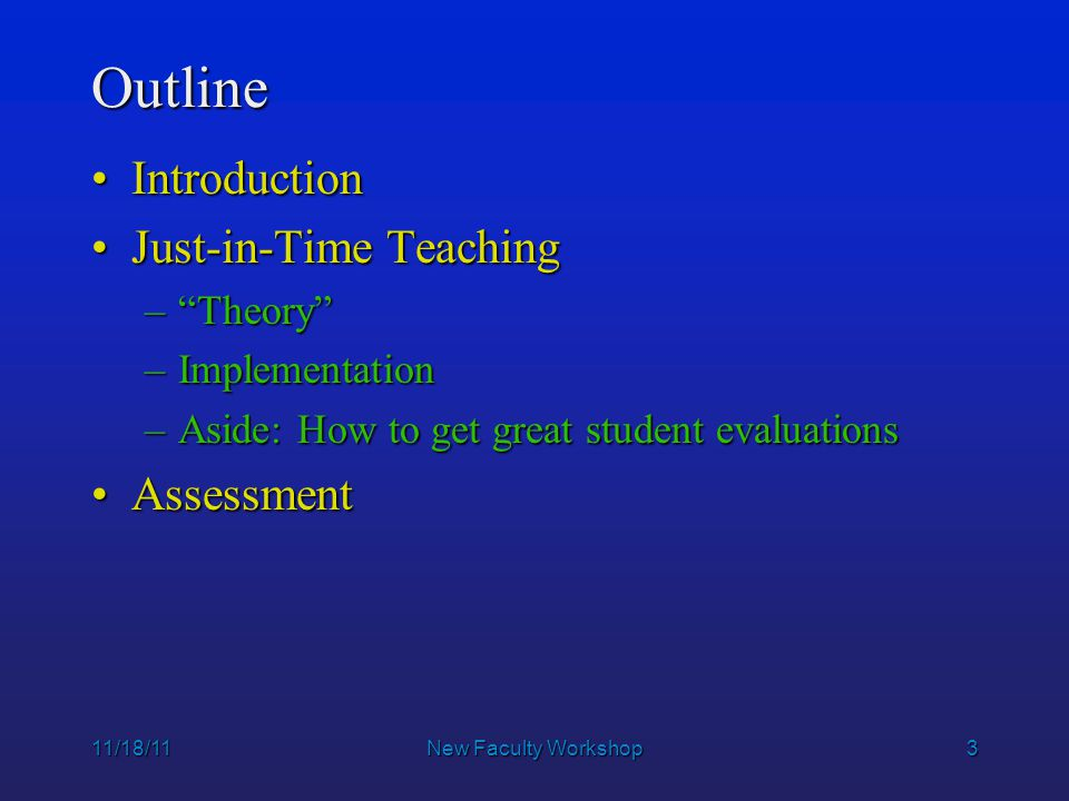 24 11/18/11New Faculty Workshop Outline The ChallengesThe Challenges Just-in-Time TeachingJust-in-Time Teaching –Background –Background –implementation –implementation –Aside: How to get great student evaluations AssessmentAssessment