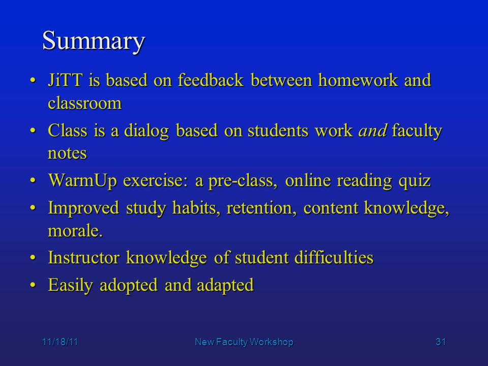 31 11/18/11New Faculty Workshop Summary JiTT is based on feedback between homework and classroomJiTT is based on feedback between homework and classro