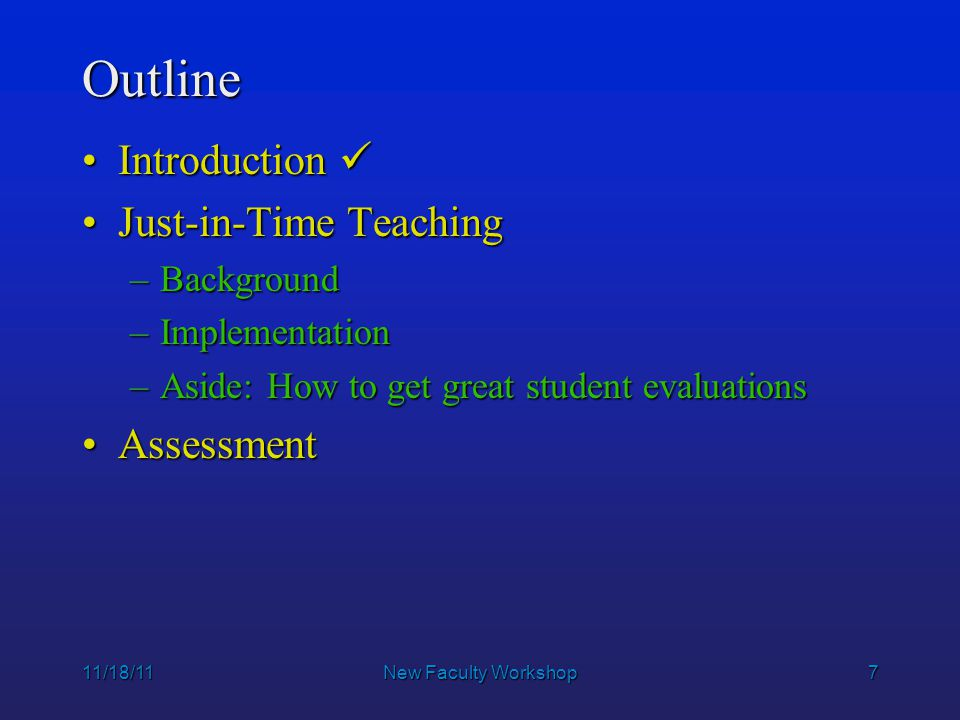 7 11/18/11New Faculty Workshop Outline IntroductionIntroduction Just-in-Time TeachingJust-in-Time Teaching –Background –Implementation –Aside: How to get great student evaluations AssessmentAssessment