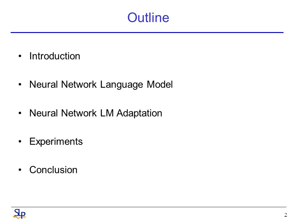 2 Outline Introduction Neural Network Language Model Neural Network LM Adaptation Experiments Conclusion