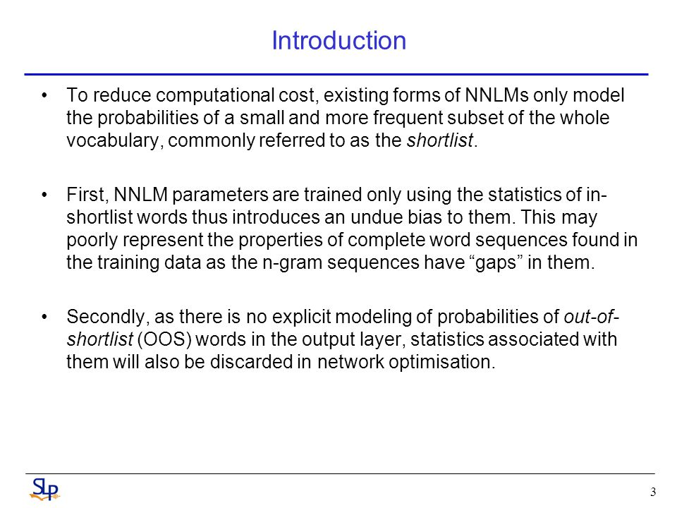 Introduction To reduce computational cost, existing forms of NNLMs only model the probabilities of a small and more frequent subset of the whole vocabulary, commonly referred to as the shortlist.