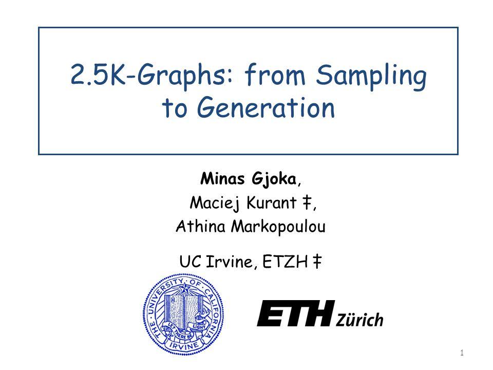 1 2.5K-Graphs: from Sampling to Generation Minas Gjoka, Maciej Kurant ‡, Athina Markopoulou UC Irvine, ETZH ‡