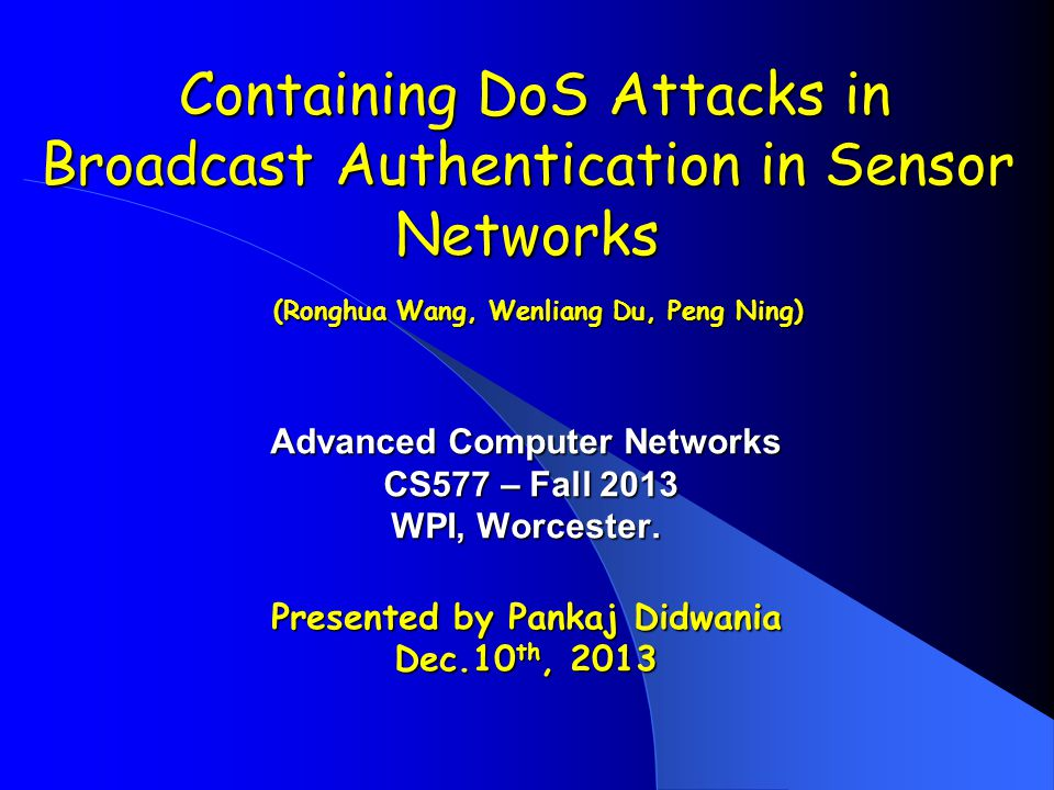 Containing DoS Attacks in Broadcast Authentication in Sensor Networks (Ronghua Wang, Wenliang Du, Peng Ning) Containing DoS Attacks in Broadcast Authentication in Sensor Networks (Ronghua Wang, Wenliang Du, Peng Ning) Advanced Computer Networks CS577 – Fall 2013 CS577 – Fall 2013 WPI, Worcester.