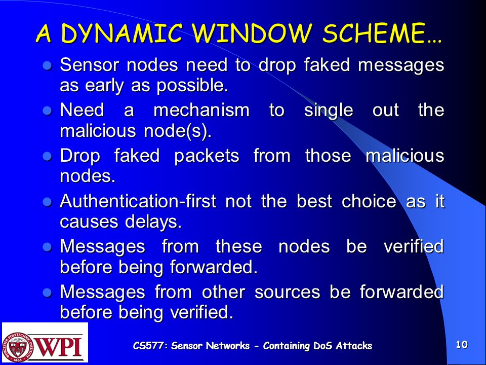 CS577: Sensor Networks - Containing DoS Attacks 10 A DYNAMIC WINDOW SCHEME… Sensor nodes need to drop faked messages as early as possible.