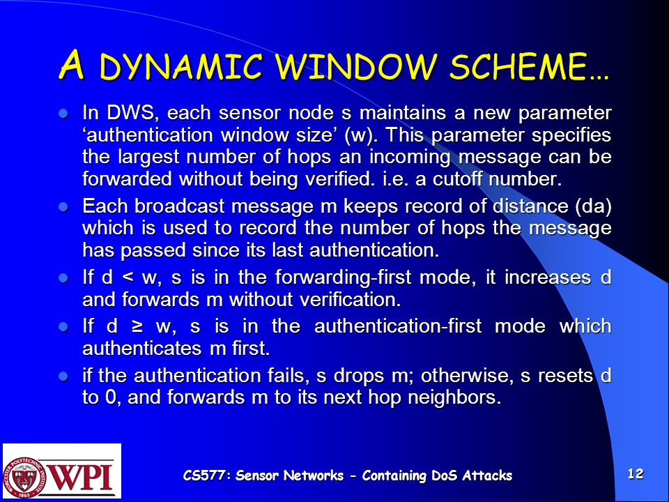 CS577: Sensor Networks - Containing DoS Attacks 12 A DYNAMIC WINDOW SCHEME… In DWS, each sensor node s maintains a new parameter 'authentication window size' (w).