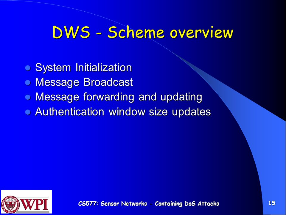 CS577: Sensor Networks - Containing DoS Attacks 15 DWS - Scheme overview System Initialization System Initialization Message Broadcast Message Broadcast Message forwarding and updating Message forwarding and updating Authentication window size updates Authentication window size updates