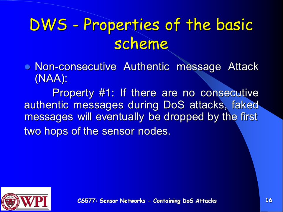CS577: Sensor Networks - Containing DoS Attacks 16 DWS - Properties of the basic scheme Non-consecutive Authentic message Attack (NAA): Non-consecutive Authentic message Attack (NAA): Property #1: If there are no consecutive authentic messages during DoS attacks, faked messages will eventually be dropped by the first two hops of the sensor nodes.