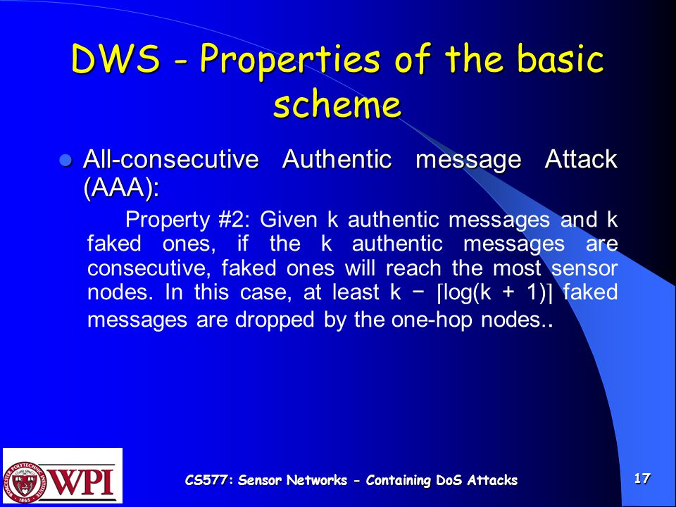 CS577: Sensor Networks - Containing DoS Attacks 17 DWS - Properties of the basic scheme All-consecutive Authentic message Attack (AAA): All-consecutive Authentic message Attack (AAA): Property #2: Given k authentic messages and k faked ones, if the k authentic messages are consecutive, faked ones will reach the most sensor nodes.