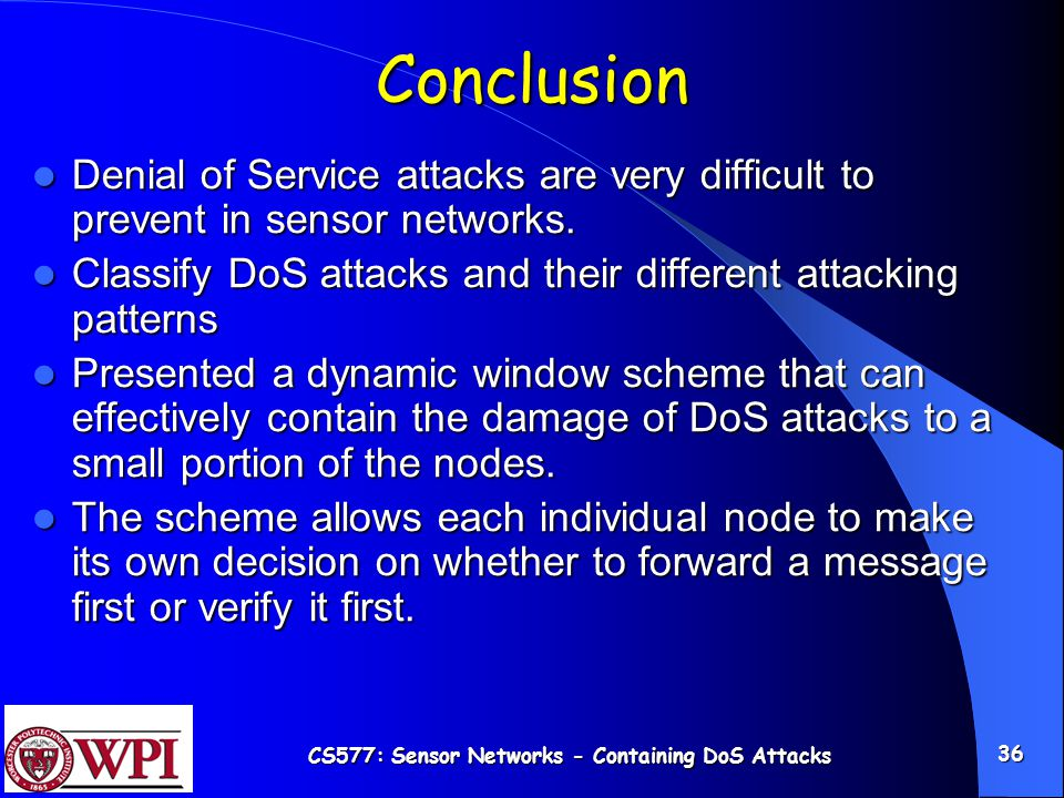 CS577: Sensor Networks - Containing DoS Attacks 36 Conclusion Denial of Service attacks are very difficult to prevent in sensor networks.