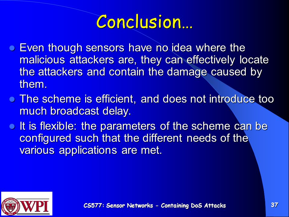 CS577: Sensor Networks - Containing DoS Attacks 37 Conclusion… Even though sensors have no idea where the malicious attackers are, they can effectively locate the attackers and contain the damage caused by them.