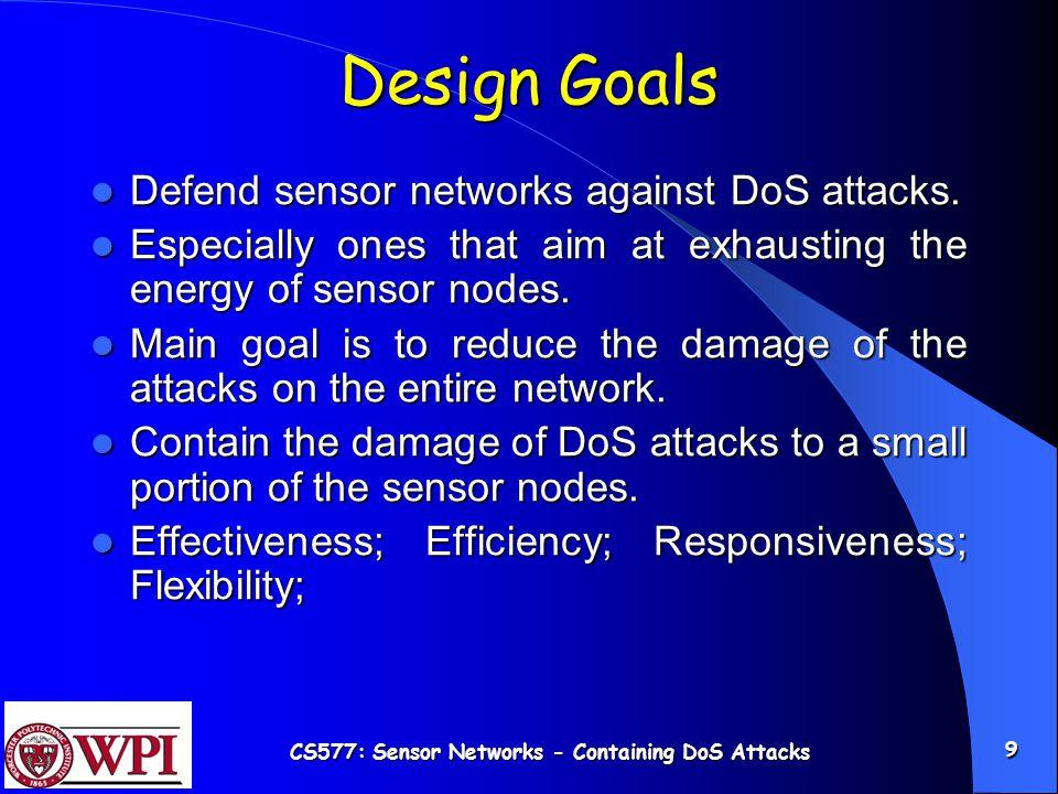 CS577: Sensor Networks - Containing DoS Attacks 9 Design Goals Defend sensor networks against DoS attacks.