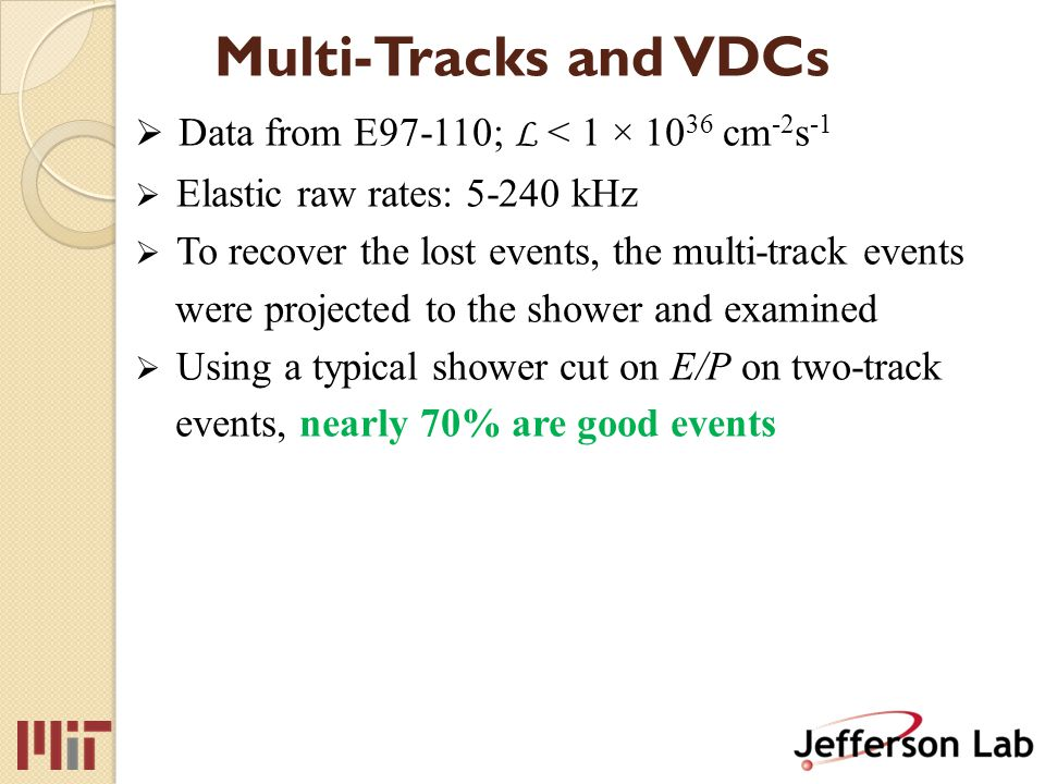 Multi-Tracks and VDCs  Data from E97-110; L < 1 × 10 36 cm -2 s -1  Elastic raw rates: 5-240 kHz  To recover the lost events, the multi-track events were projected to the shower and examined  Using a typical shower cut on E/P on two-track events, nearly 70% are good events