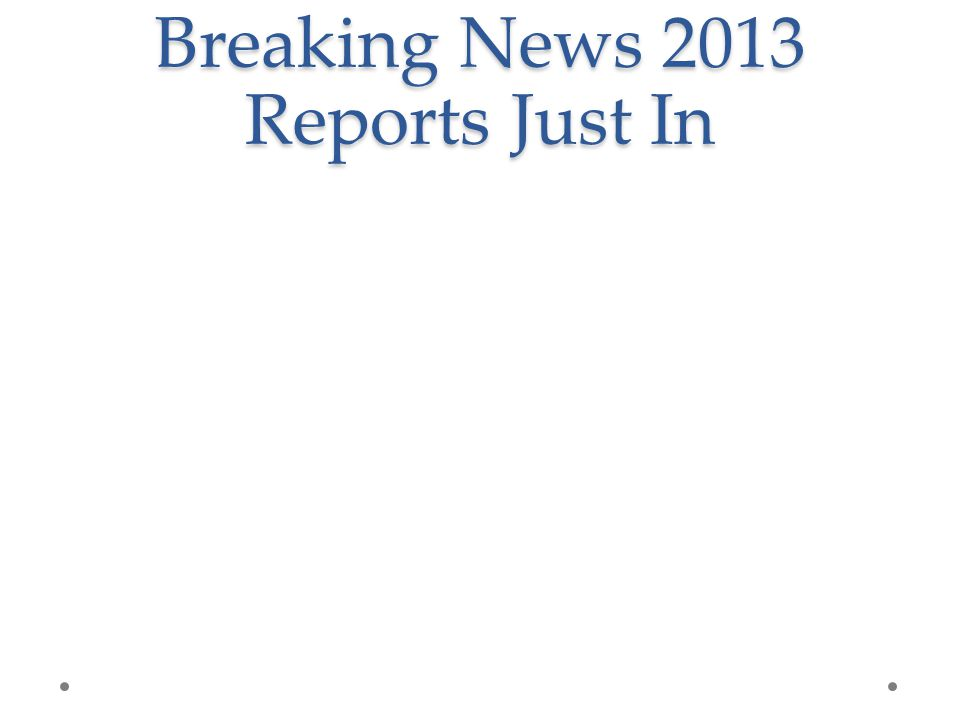Breaking News 2013 Reports Just In