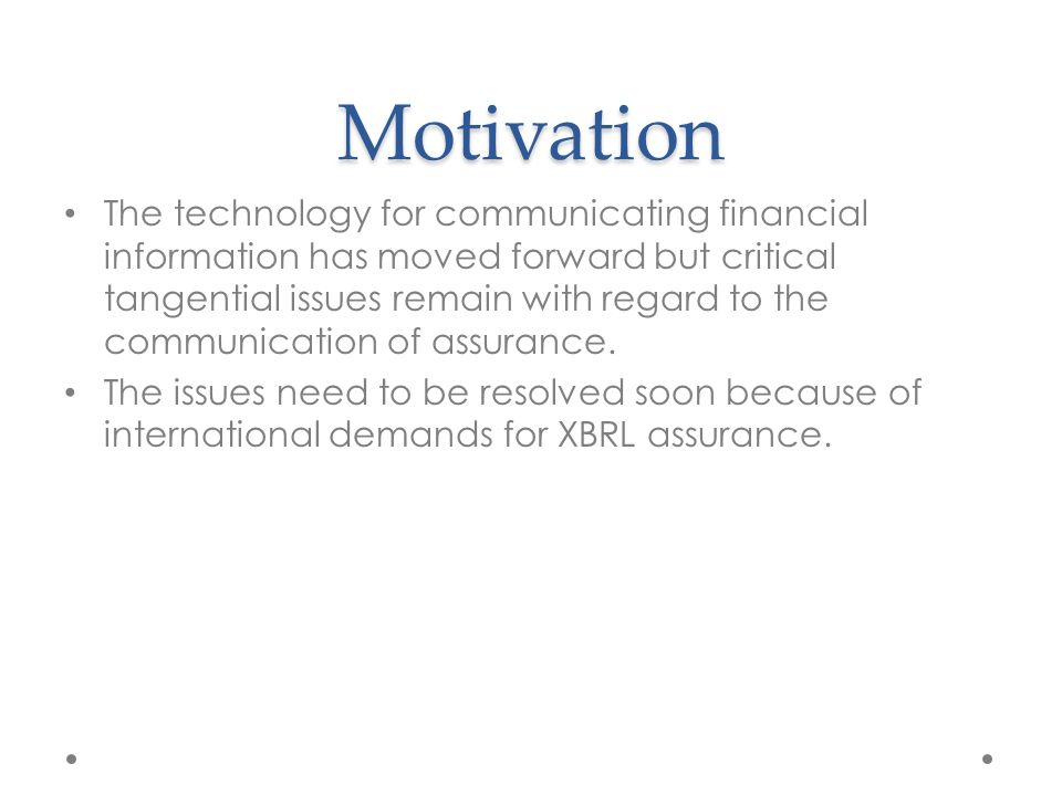 Motivation The technology for communicating financial information has moved forward but critical tangential issues remain with regard to the communication of assurance.