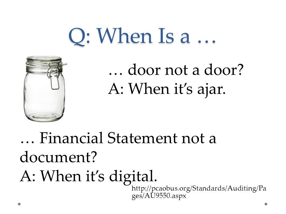 Q: When Is a … … door not a door? A: When it's ajar. … Financial Statement not a document? A: When it's digital. http://pcaobus.org/Standards/Auditing