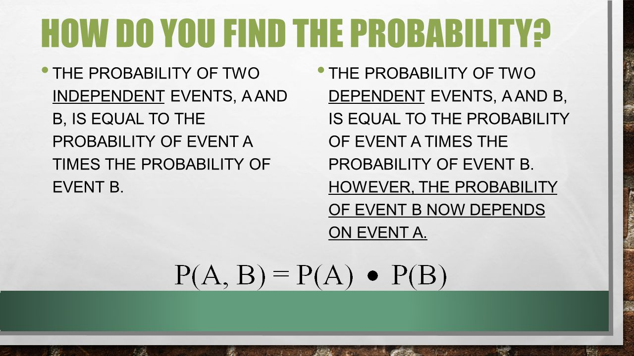 HOW DO YOU FIND THE PROBABILITY? THE PROBABILITY OF TWO INDEPENDENT EVENTS, A AND B, IS EQUAL TO THE PROBABILITY OF EVENT A TIMES THE PROBABILITY OF E