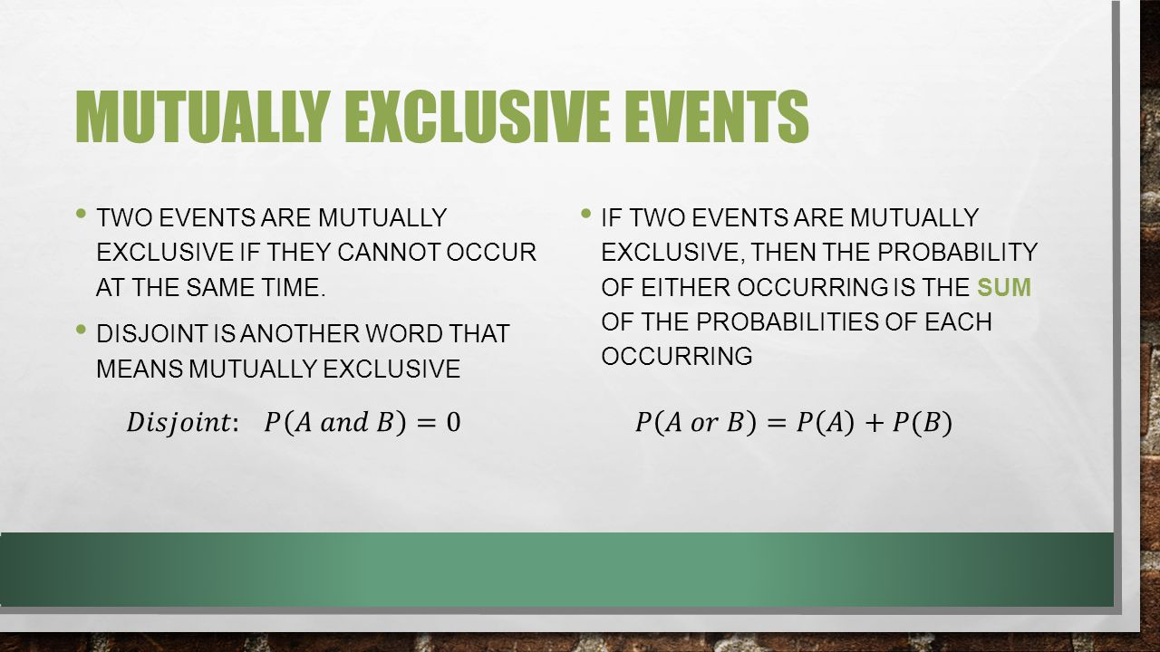 MUTUALLY EXCLUSIVE EVENTS TWO EVENTS ARE MUTUALLY EXCLUSIVE IF THEY CANNOT OCCUR AT THE SAME TIME. DISJOINT IS ANOTHER WORD THAT MEANS MUTUALLY EXCLUS