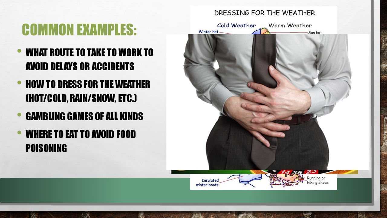 COMMON EXAMPLES: WHAT ROUTE TO TAKE TO WORK TO AVOID DELAYS OR ACCIDENTS HOW TO DRESS FOR THE WEATHER (HOT/COLD, RAIN/SNOW, ETC.) GAMBLING GAMES OF ALL KINDS WHERE TO EAT TO AVOID FOOD POISONING