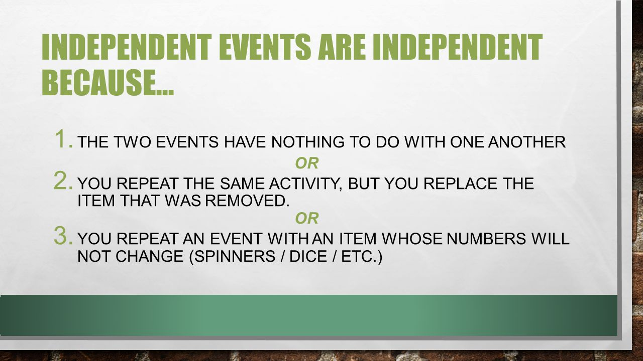 INDEPENDENT EVENTS ARE INDEPENDENT BECAUSE… 1.