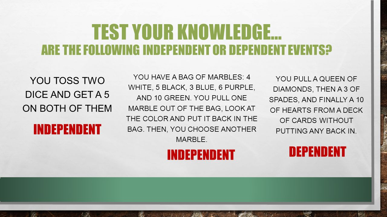 TEST YOUR KNOWLEDGE… ARE THE FOLLOWING INDEPENDENT OR DEPENDENT EVENTS? YOU TOSS TWO DICE AND GET A 5 ON BOTH OF THEM YOU HAVE A BAG OF MARBLES: 4 WHI
